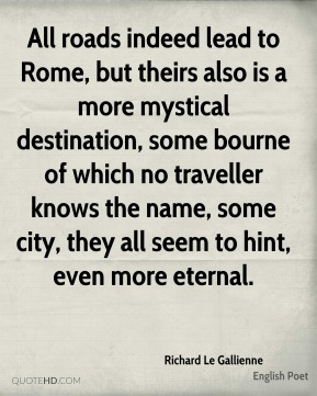 Richard Le Gallienne - All roads indeed lead to Rome, but theirs also is a more mystical destination, some bourne of which no traveller knows the name, some city, they all seem to hint, even more eternal.