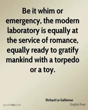 Richard Le Gallienne - Be it whim or emergency, the modern laboratory is equally at the service of romance, equally ready to gratify mankind with a torpedo or a toy.