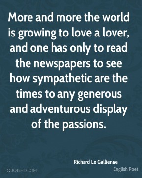 More and more the world is growing to love a lover, and one has only to read the newspapers to see how sympathetic are the times to any generous and adventurous display of the passions.