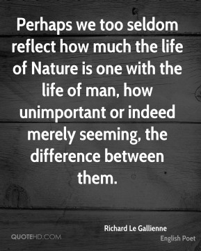 Perhaps we too seldom reflect how much the life of Nature is one with the life of man, how unimportant or indeed merely seeming, the difference between them.
