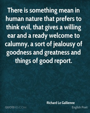 There is something mean in human nature that prefers to think evil, that gives a willing ear and a ready welcome to calumny, a sort of jealousy of goodness and greatness and things of good report.
