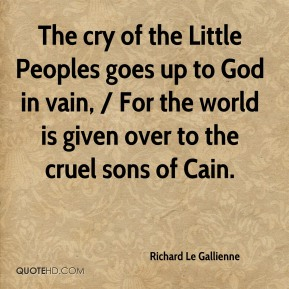 Richard Le Gallienne  - The cry of the Little Peoples goes up to God in vain, / For the world is given over to the cruel sons of Cain.