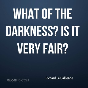 Richard Le Gallienne  - What of the Darkness? Is it very fair?