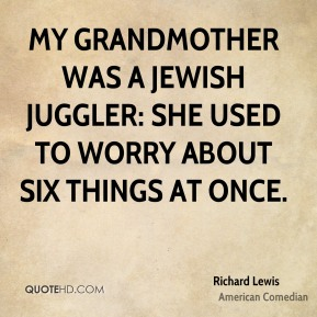 My grandmother was a Jewish juggler: she used to worry about six things at once.