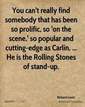 You can't really find somebody that has been so prolific, so 'on the scene,' so popular and cutting-edge as Carlin, ... He is the Rolling Stones of stand-up.