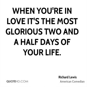When you're in love it's the most glorious two and a half days of your life.