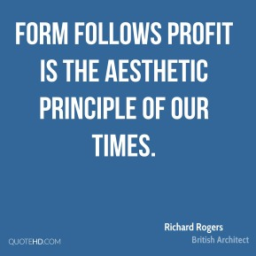 Richard Rogers - Form follows profit is the aesthetic principle of our times.