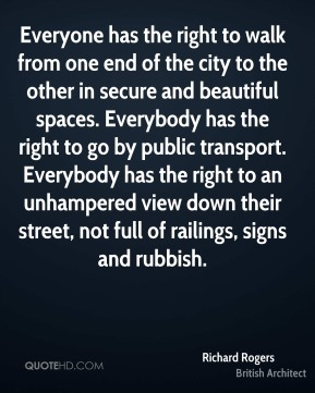 Everyone has the right to walk from one end of the city to the other in secure and beautiful spaces. Everybody has the right to go by public transport. Everybody has the right to an unhampered view down their street, not full of railings, signs and rubbish.