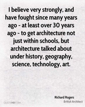 I believe very strongly, and have fought since many years ago - at least over 30 years ago - to get architecture not just within schools, but architecture talked about under history, geography, science, technology, art.