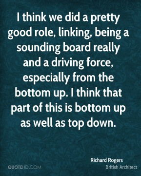 Richard Rogers - I think we did a pretty good role, linking, being a sounding board really and a driving force, especially from the bottom up. I think that part of this is bottom up as well as top down.