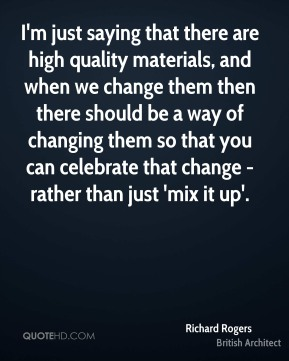I'm just saying that there are high quality materials, and when we change them then there should be a way of changing them so that you can celebrate that change - rather than just 'mix it up'.