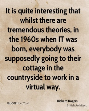 It is quite interesting that whilst there are tremendous theories, in the 1960s when IT was born, everybody was supposedly going to their cottage in the countryside to work in a virtual way.