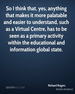 Richard Rogers - So I think that, yes, anything that makes it more palatable and easier to understand, such as a Virtual Centre, has to be seen as a primary activity within the educational and information global state.