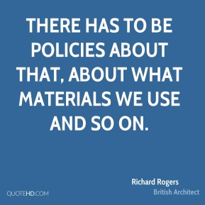 There has to be policies about that, about what materials we use and so on.