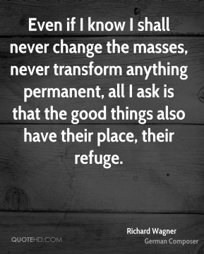 Richard Wagner - Even if I know I shall never change the masses, never transform anything permanent, all I ask is that the good things also have their place, their refuge.