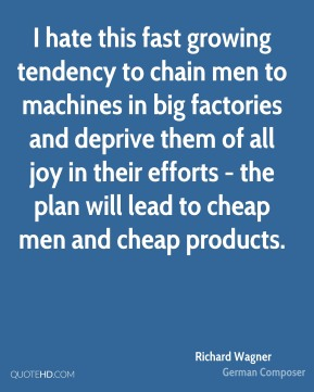 Richard Wagner - I hate this fast growing tendency to chain men to machines in big factories and deprive them of all joy in their efforts - the plan will lead to cheap men and cheap products.