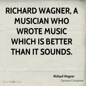 Richard Wagner - Richard Wagner, a musician who wrote music which is better than it sounds.