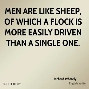 Men are like sheep, of which a flock is more easily driven than a single one.