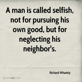 Richard Whately  - A man is called selfish, not for pursuing his own good, but for neglecting his neighbor's.