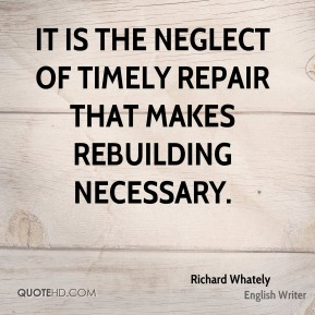 It is the neglect of timely repair that makes rebuilding necessary.