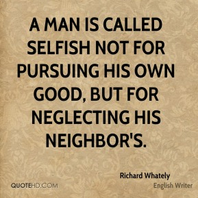 A man is called selfish not for pursuing his own good, but for neglecting his neighbor's.