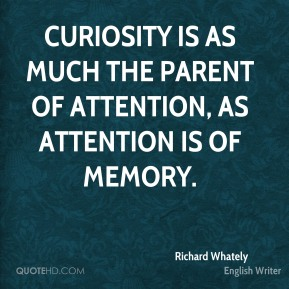 Curiosity is as much the parent of attention, as attention is of memory.