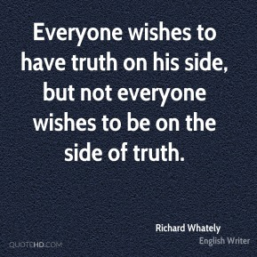 Everyone wishes to have truth on his side, but not everyone wishes to be on the side of truth.