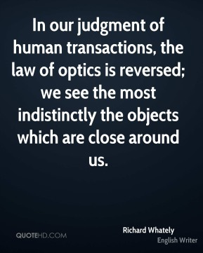 In our judgment of human transactions, the law of optics is reversed; we see the most indistinctly the objects which are close around us.