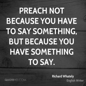 Preach not because you have to say something, but because you have something to say.