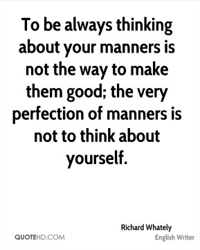 To be always thinking about your manners is not the way to make them good; the very perfection of manners is not to think about yourself.