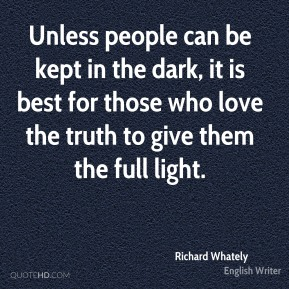 Unless people can be kept in the dark, it is best for those who love the truth to give them the full light.