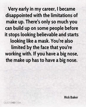 Rick Baker  - Very early in my career, I became disappointed with the limitations of make up. There's only so much you can build up on some people before it stops looking believable and starts looking like a mask. You're also limited by the face that you're working with. If you have a big nose, the make up has to have a big nose.