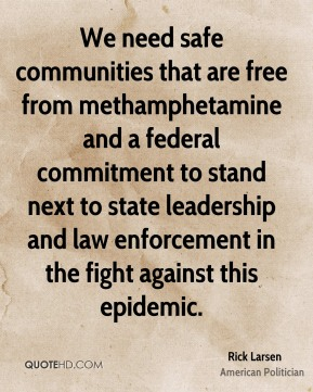 We need safe communities that are free from methamphetamine and a federal commitment to stand next to state leadership and law enforcement in the fight against this epidemic.