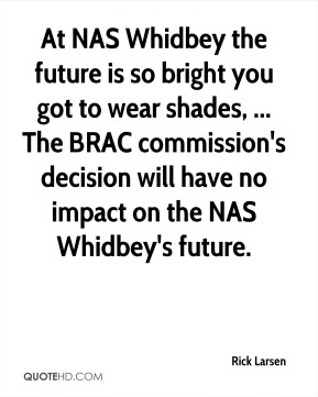 Rick Larsen  - At NAS Whidbey the future is so bright you got to wear shades, ... The BRAC commission's decision will have no impact on the NAS Whidbey's future.