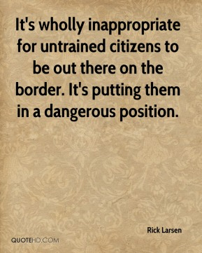 Rick Larsen  - It's wholly inappropriate for untrained citizens to be out there on the border. It's putting them in a dangerous position.