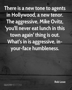 Rob Lowe  - There is a new tone to agents in Hollywood, a new tenor. The aggressive, Mike Ovitz, 'you'll never eat lunch in this town again' thing is out. What's in is aggressive, in-your-face humbleness.