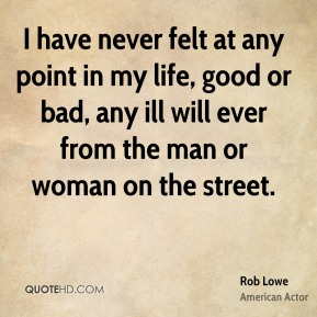 I have never felt at any point in my life, good or bad, any ill will ever from the man or woman on the street.
