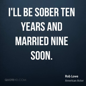 Rob Lowe - I'll be sober ten years and married nine soon.