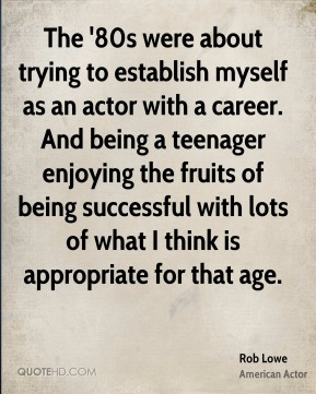 The '80s were about trying to establish myself as an actor with a career. And being a teenager enjoying the fruits of being successful with lots of what I think is appropriate for that age.