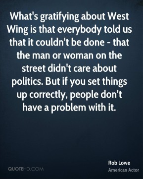 What's gratifying about West Wing is that everybody told us that it couldn't be done - that the man or woman on the street didn't care about politics. But if you set things up correctly, people don't have a problem with it.