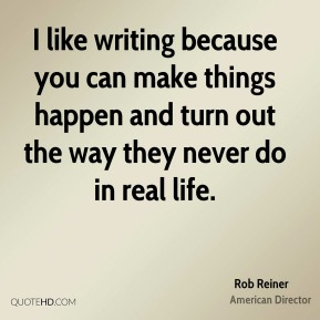 I like writing because you can make things happen and turn out the way they never do in real life.