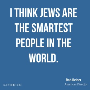 Rob Reiner - I think Jews are the smartest people in the world.