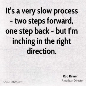 Rob Reiner - It's a very slow process - two steps forward, one step back - but I'm inching in the right direction.