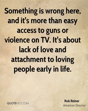 Rob Reiner - Something is wrong here, and it's more than easy access to guns or violence on TV. It's about lack of love and attachment to loving people early in life.