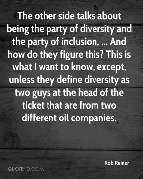 Rob Reiner  - The other side talks about being the party of diversity and the party of inclusion, ... And how do they figure this? This is what I want to know, except, unless they define diversity as two guys at the head of the ticket that are from two different oil companies.