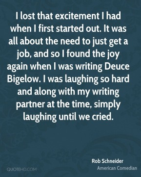Rob Schneider - I lost that excitement I had when I first started out. It was all about the need to just get a job, and so I found the joy again when I was writing Deuce Bigelow. I was laughing so hard and along with my writing partner at the time, simply laughing until we cried.