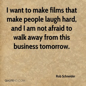 I want to make films that make people laugh hard, and I am not afraid to walk away from this business tomorrow.