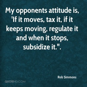 """Rob Simmons  - My opponents attitude is, 'If it moves, tax it, if it keeps moving, regulate it and when it stops, subsidize it.""""."""