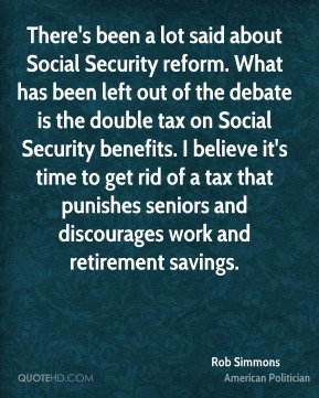 Rob Simmons - There's been a lot said about Social Security reform. What has been left out of the debate is the double tax on Social Security benefits. I believe it's time to get rid of a tax that punishes seniors and discourages work and retirement savings.