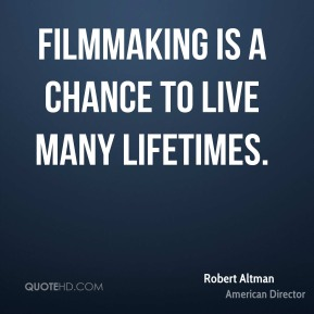 Filmmaking is a chance to live many lifetimes.